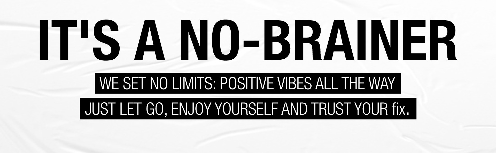 IT'S A NO-BRAINER WE SET NO LIMITS: POSITIVE VIBES ALL THE WAY JUST LET GO, ENJOY YOURSELF AND TRUST YOUR fix.